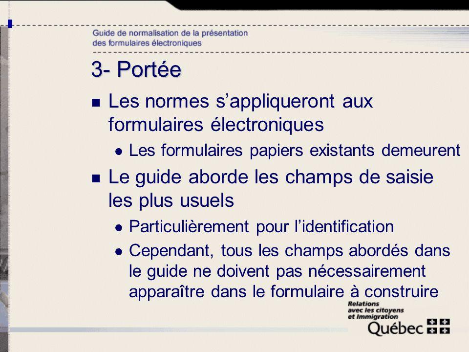 3- Portée Les normes sappliqueront aux formulaires électroniques Les formulaires papiers existants demeurent Le guide aborde les champs de saisie les