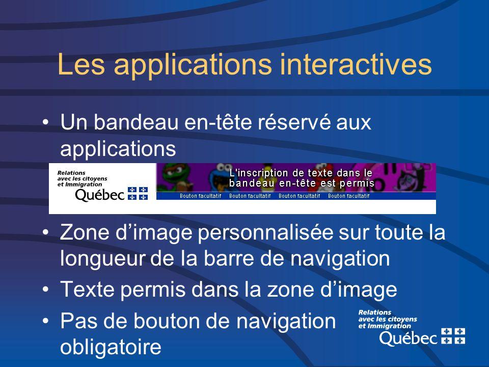 Les applications interactives Un bandeau en-tête réservé aux applications Zone dimage personnalisée sur toute la longueur de la barre de navigation Texte permis dans la zone dimage Pas de bouton de navigation obligatoire