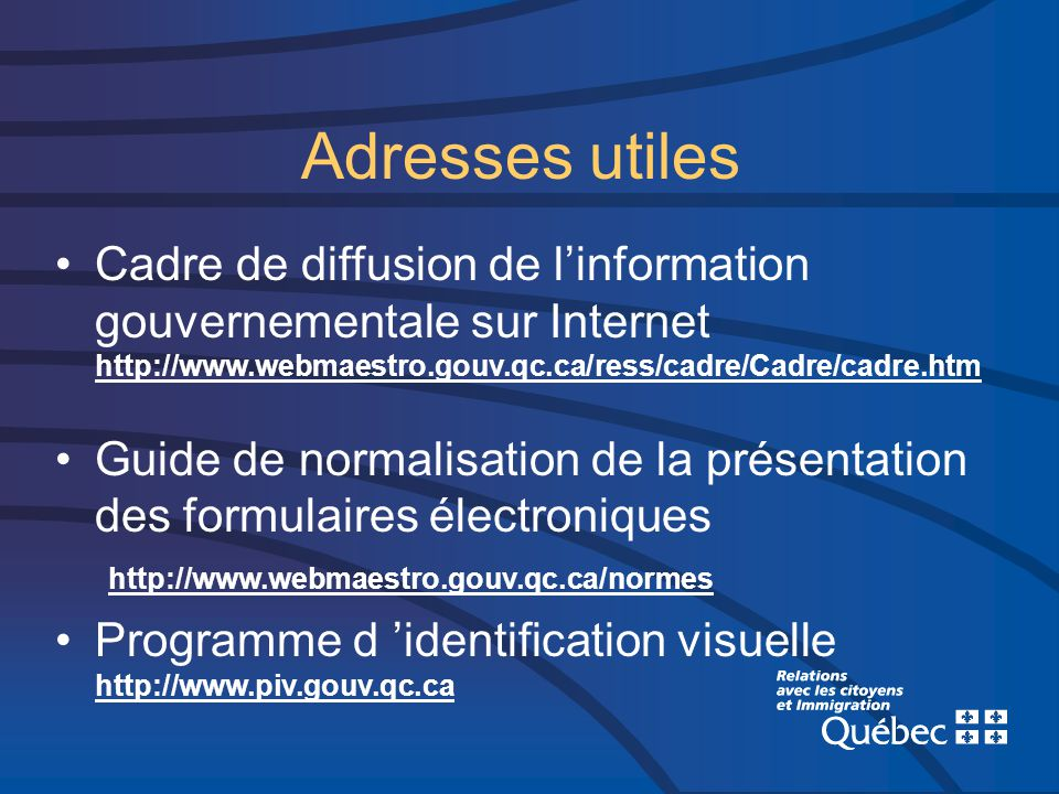 Adresses utiles Cadre de diffusion de linformation gouvernementale sur Internet http://www.webmaestro.gouv.qc.ca/ress/cadre/Cadre/cadre.htm Guide de normalisation de la présentation des formulaires électroniques http://www.webmaestro.gouv.qc.ca/normes Programme d identification visuelle http://www.piv.gouv.qc.ca