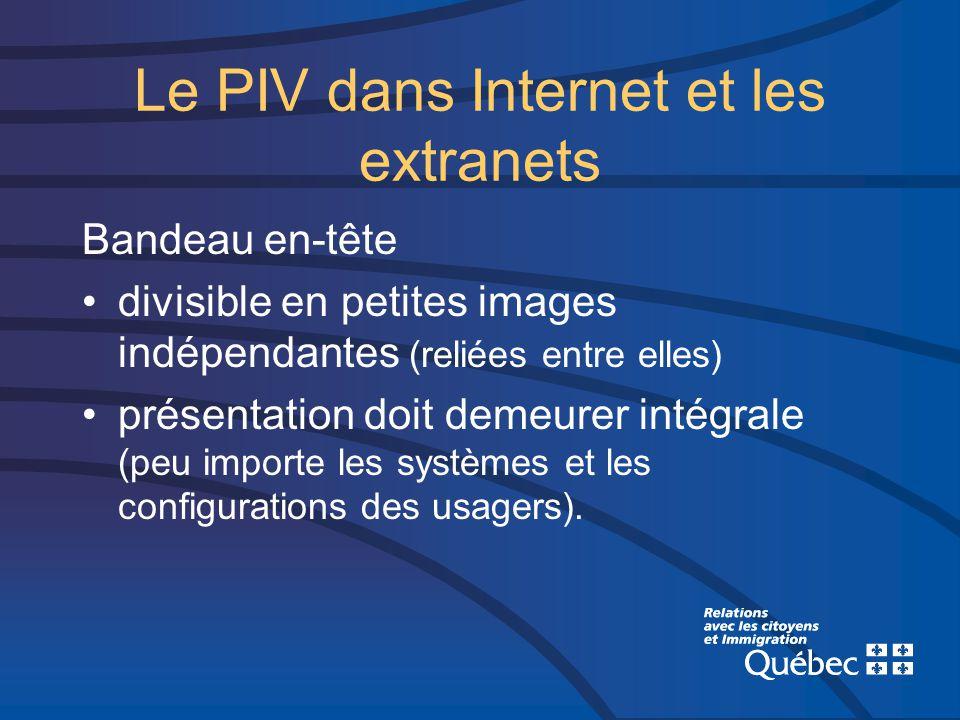Le PIV dans Internet et les extranets Bandeau en-tête divisible en petites images indépendantes (reliées entre elles) présentation doit demeurer intégrale (peu importe les systèmes et les configurations des usagers).