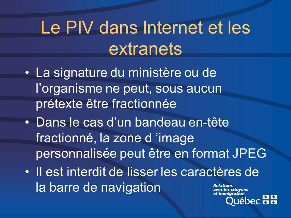 Le PIV dans Internet et les extranets La signature du ministère ou de lorganisme ne peut, sous aucun prétexte être fractionnée Dans le cas dun bandeau en-tête fractionné, la zone d image personnalisée peut être en format JPEG Il est interdit de lisser les caractères de la barre de navigation