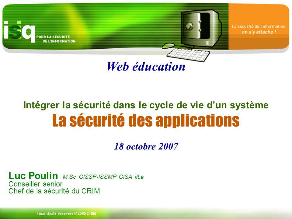 Tous droits réservés © 2005 CRIM Luc Poulin M.Sc CISSP-ISSMP CISA ift.a Conseiller senior Chef de la sécurité du CRIM Intégrer la sécurité dans le cycle de vie dun système La sécurité des applications 18 octobre 2007 Web éducation