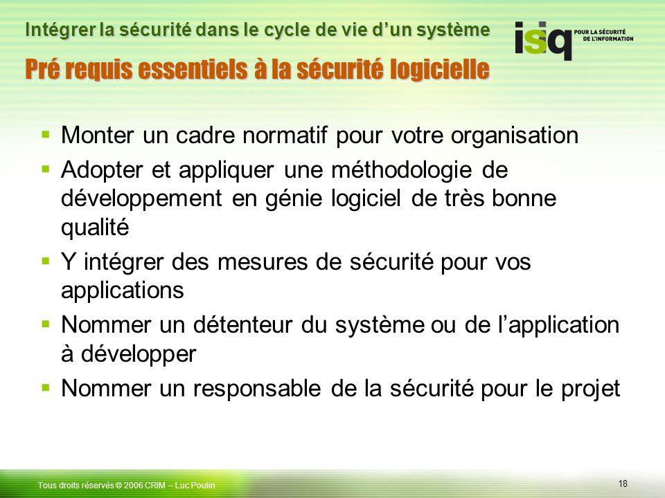 18 Tous droits réservés © 2006 CRIM– Luc Poulin Intégrer la sécurité dans le cycle de vie dun système Pré requis essentiels à la sécurité logicielle M