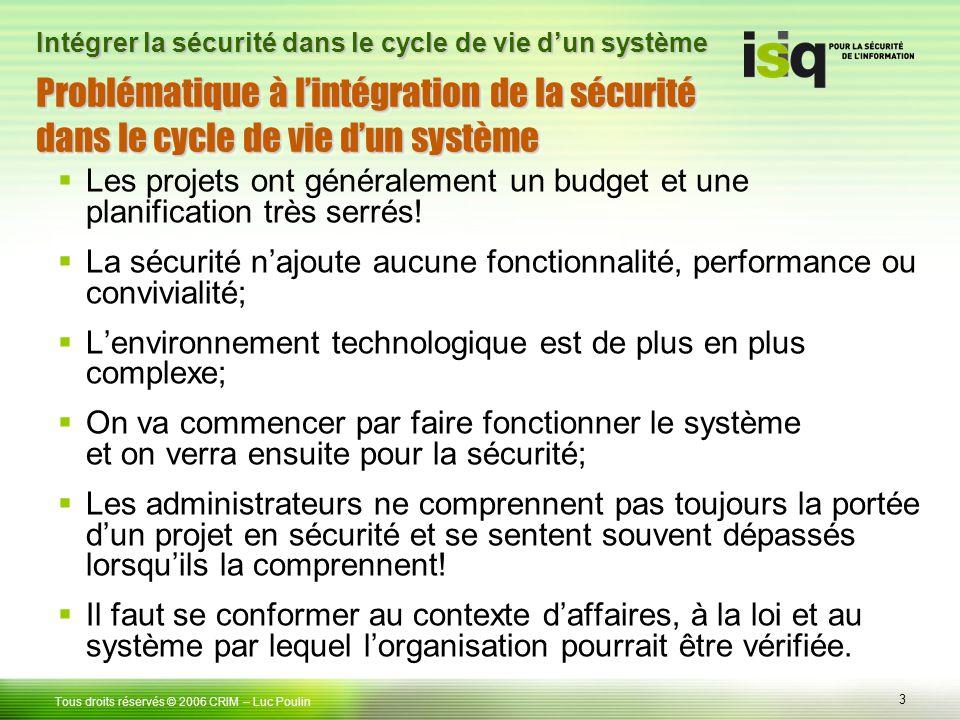 3 Tous droits réservés © 2006 CRIM– Luc Poulin Intégrer la sécurité dans le cycle de vie dun système Problématique à lintégration de la sécurité dans le cycle de vie dun système Les projets ont généralement un budget et une planification très serrés.