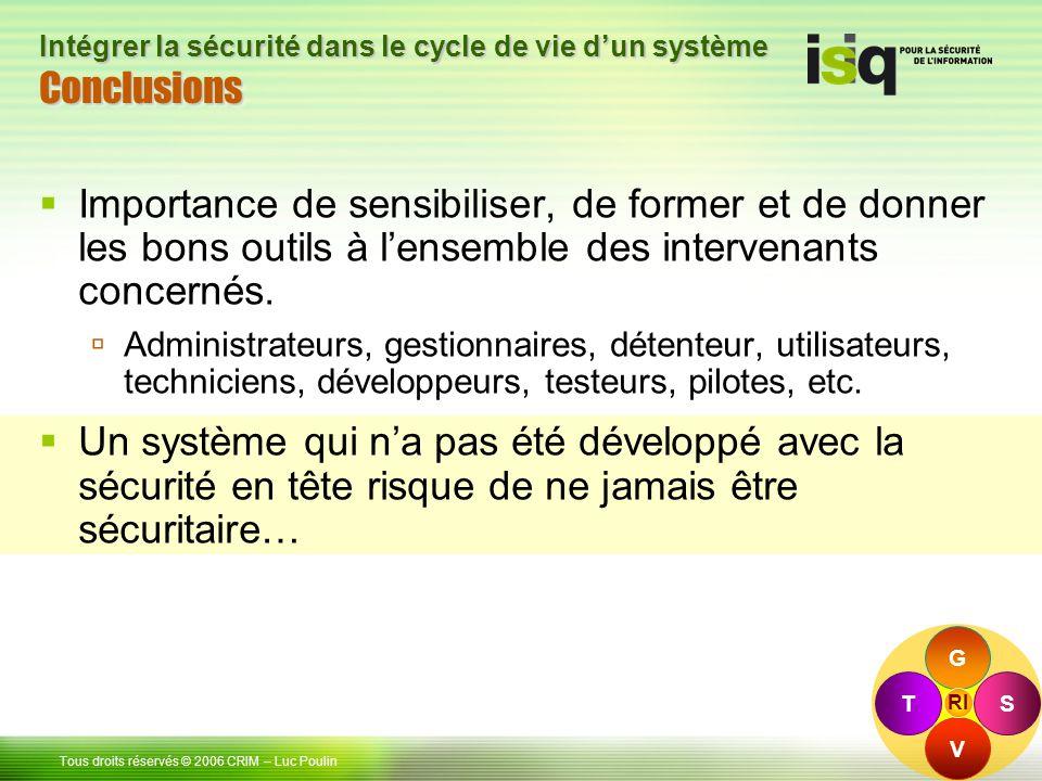 49 Tous droits réservés © 2006 CRIM– Luc Poulin Intégrer la sécurité dans le cycle de vie dun système ConclusionsConclusions Importance de sensibiliser, de former et de donner les bons outils à lensemble des intervenants concernés.