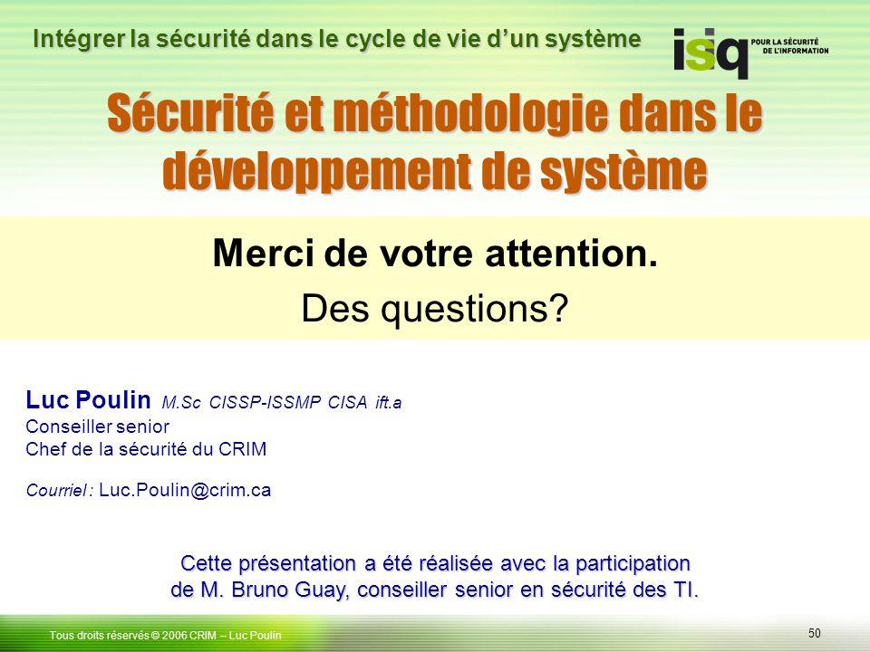 50 Tous droits réservés © 2006 CRIM– Luc Poulin Intégrer la sécurité dans le cycle de vie dun système Merci de votre attention. Des questions? Luc Pou