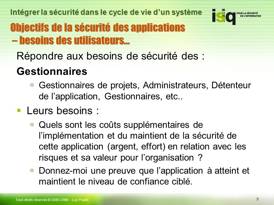 9 Tous droits réservés © 2006 CRIM– Luc Poulin Intégrer la sécurité dans le cycle de vie dun système Objectifs de la sécurité des applications – besoi