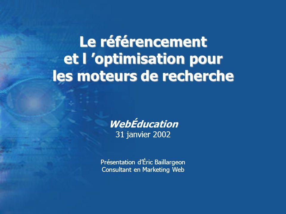 Le référencement et l optimisation pour les moteurs de recherche WebÉducation 31 janvier 2002 Présentation dÉric Baillargeon Consultant en Marketing Web