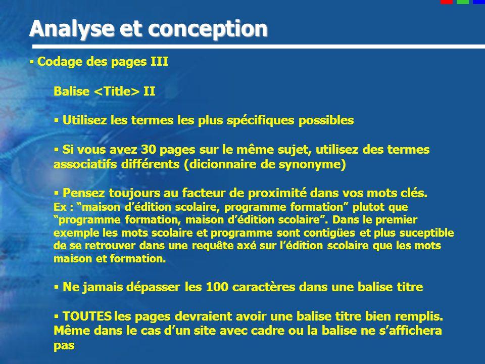 Analyse et conception Codage des pages III Balise II Utilisez les termes les plus spécifiques possibles Si vous avez 30 pages sur le même sujet, utilisez des termes associatifs différents (dicionnaire de synonyme) Pensez toujours au facteur de proximité dans vos mots clés.