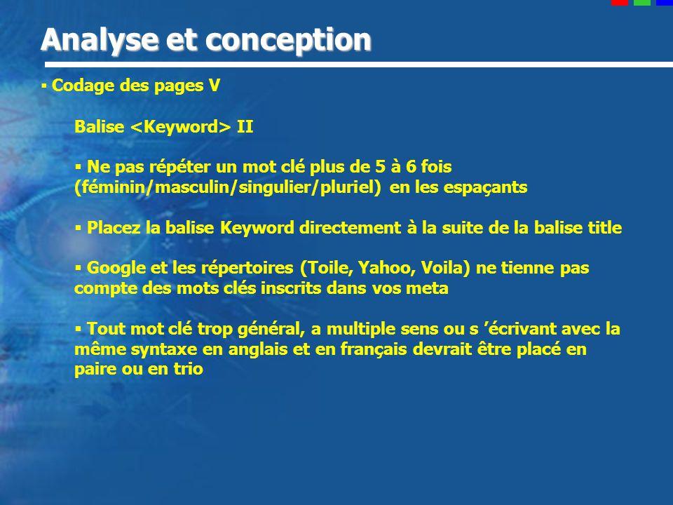 Analyse et conception Codage des pages V Balise II Ne pas répéter un mot clé plus de 5 à 6 fois (féminin/masculin/singulier/pluriel) en les espaçants Placez la balise Keyword directement à la suite de la balise title Google et les répertoires (Toile, Yahoo, Voila) ne tienne pas compte des mots clés inscrits dans vos meta Tout mot clé trop général, a multiple sens ou s écrivant avec la même syntaxe en anglais et en français devrait être placé en paire ou en trio