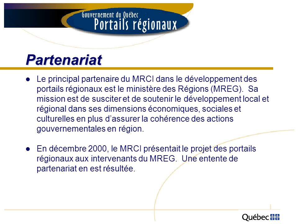 Les portails régionaux Bas-Saint-Laurent Saguenay-Lac-Saint-Jean Capitale-Nationale Mauricie Estrie Montréal Outaouais Abitibi-Témiscamingue Côte-Nord Nord-du-Québec Gaspésie-Îles-de-la- Madeleine Gaspésie-Îles-de-la- Madeleine Chaudière-Appalaches Laval Lanaudière Laurentides Montérégie Centre-du-Québec Portail national « gouv.qc.ca » Portail national « gouv.qc.ca »