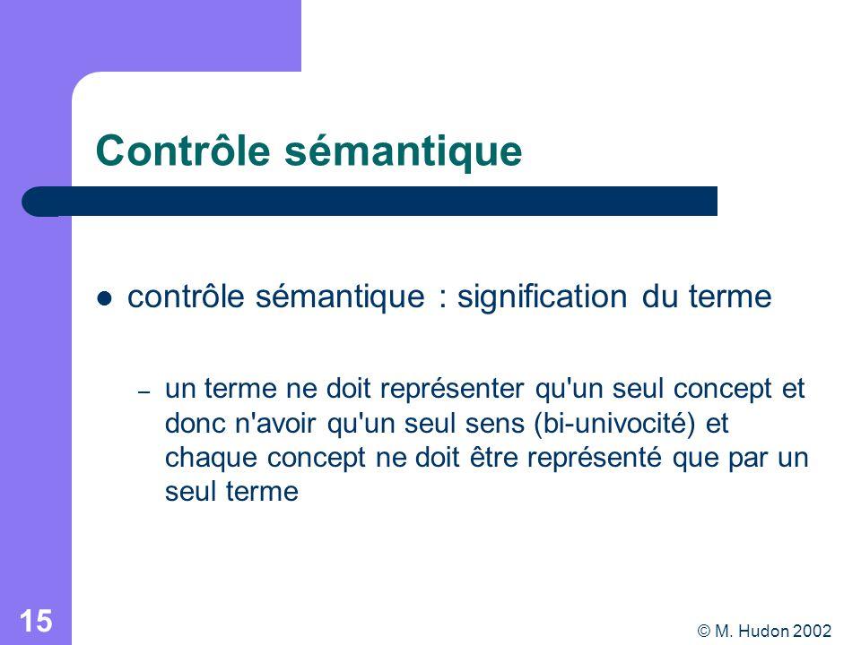 © M. Hudon 2002 15 Contrôle sémantique contrôle sémantique : signification du terme – un terme ne doit représenter qu'un seul concept et donc n'avoir