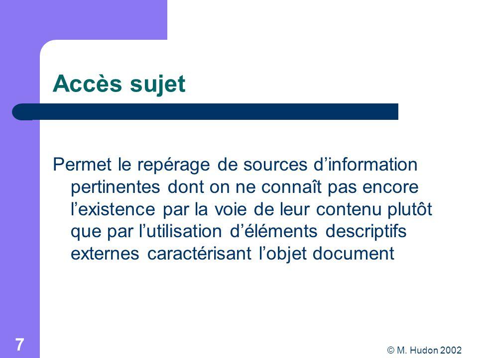 © M. Hudon 2002 7 Accès sujet Permet le repérage de sources dinformation pertinentes dont on ne connaît pas encore lexistence par la voie de leur cont