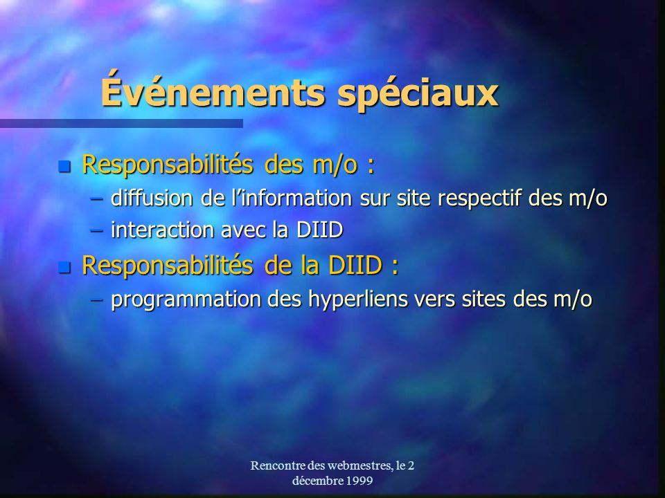 Rencontre des webmestres, le 2 décembre 1999 Événements spéciaux n Responsabilités des m/o : –diffusion de linformation sur site respectif des m/o –interaction avec la DIID n Responsabilités de la DIID : –programmation des hyperliens vers sites des m/o