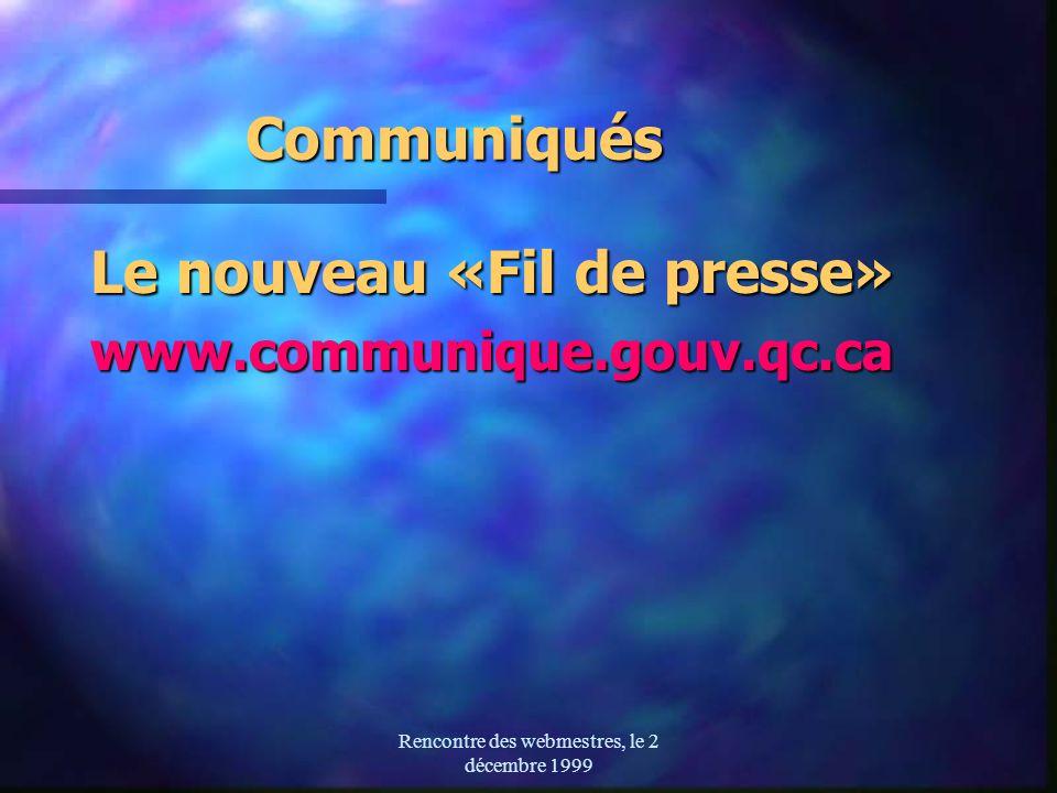Rencontre des webmestres, le 2 décembre 1999 Communiqués Le nouveau «Fil de presse» www.communique.gouv.qc.ca