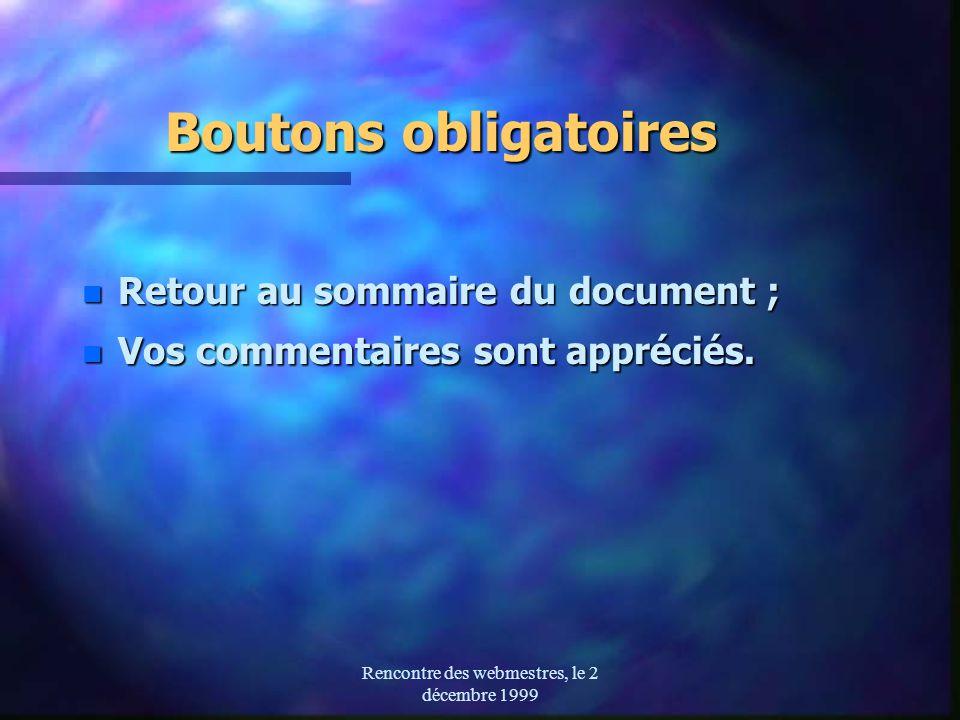 Rencontre des webmestres, le 2 décembre 1999 Boutons obligatoires Boutons obligatoires n Retour au sommaire du document ; n Vos commentaires sont appréciés.