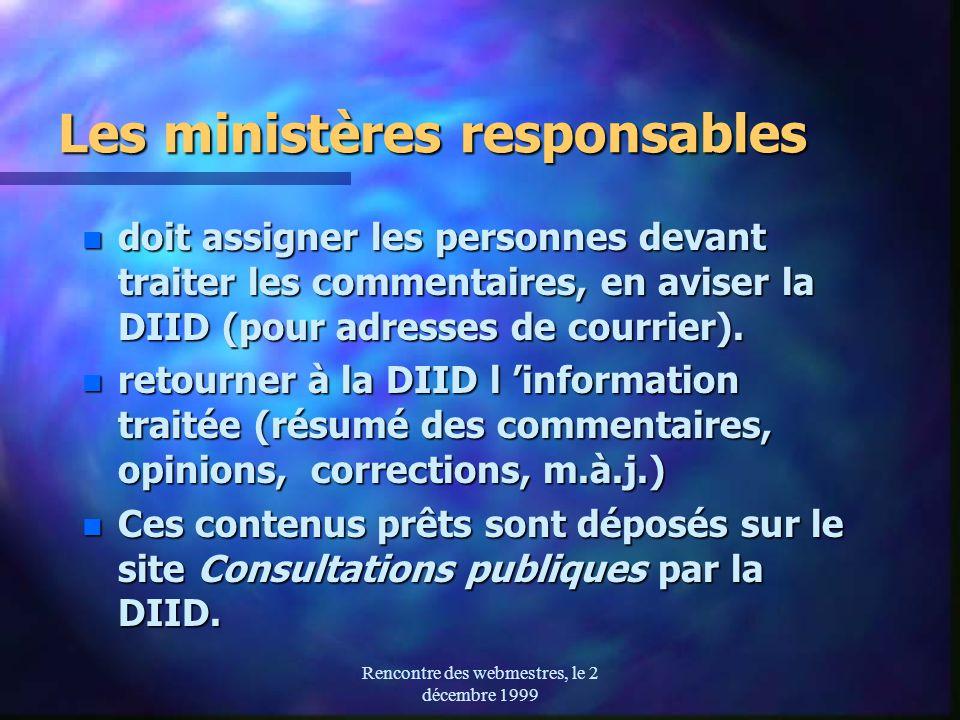 Rencontre des webmestres, le 2 décembre 1999 Les ministères responsables n doit assigner les personnes devant traiter les commentaires, en aviser la DIID (pour adresses de courrier).