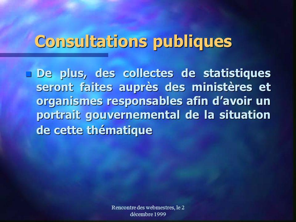 Rencontre des webmestres, le 2 décembre 1999 Consultations publiques n De plus, des collectes de statistiques seront faites auprès des ministères et organismes responsables afin davoir un portrait gouvernemental de la situation de cette thématique