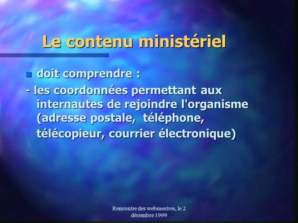 Rencontre des webmestres, le 2 décembre 1999 Le contenu ministériel n doit comprendre : - les coordonnées permettant aux internautes de rejoindre l organisme (adresse postale, téléphone, télécopieur, courrier électronique)