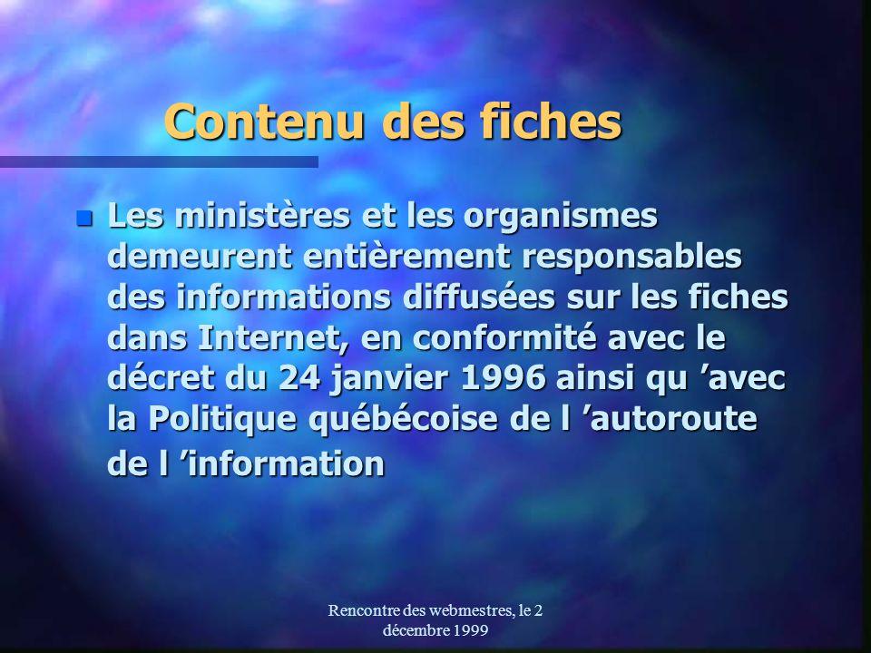 Rencontre des webmestres, le 2 décembre 1999 Contenu des fiches n Les ministères et les organismes demeurent entièrement responsables des informations diffusées sur les fiches dans Internet, en conformité avec le décret du 24 janvier 1996 ainsi qu avec la Politique québécoise de l autoroute de l information