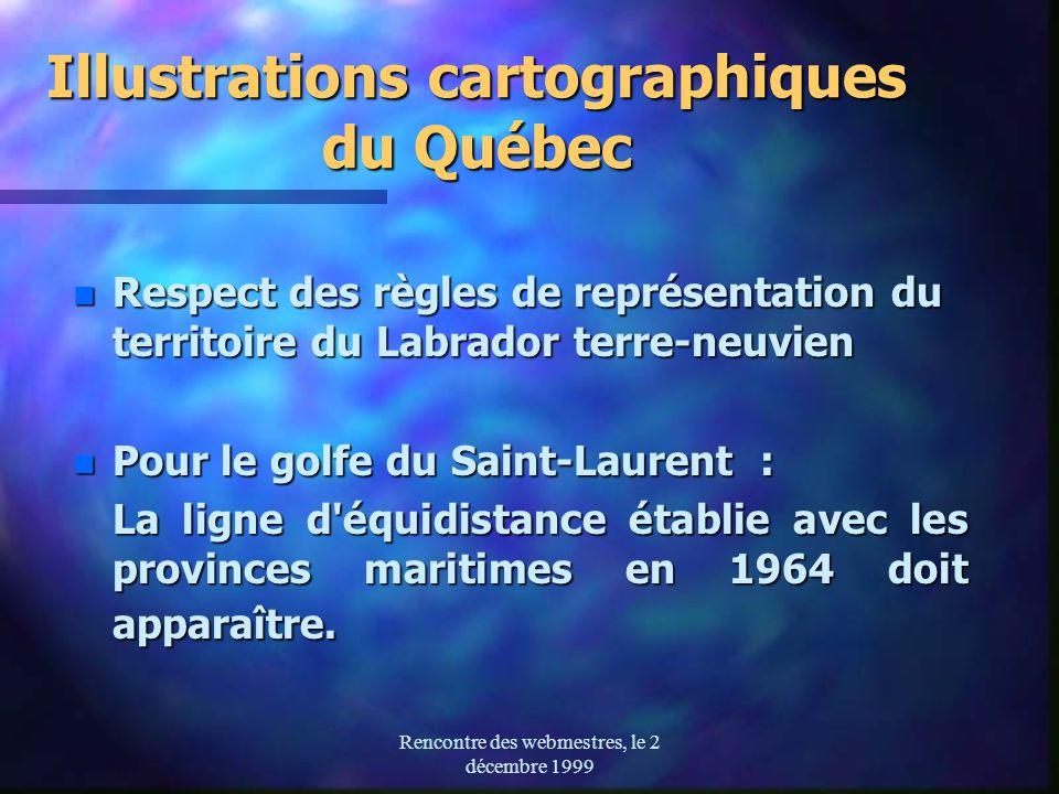 Rencontre des webmestres, le 2 décembre 1999 Illustrations cartographiques du Québec n Respect des règles de représentation du territoire du Labrador terre-neuvien n Pour le golfe du Saint-Laurent : La ligne d équidistance établie avec les provinces maritimes en 1964 doit apparaître.