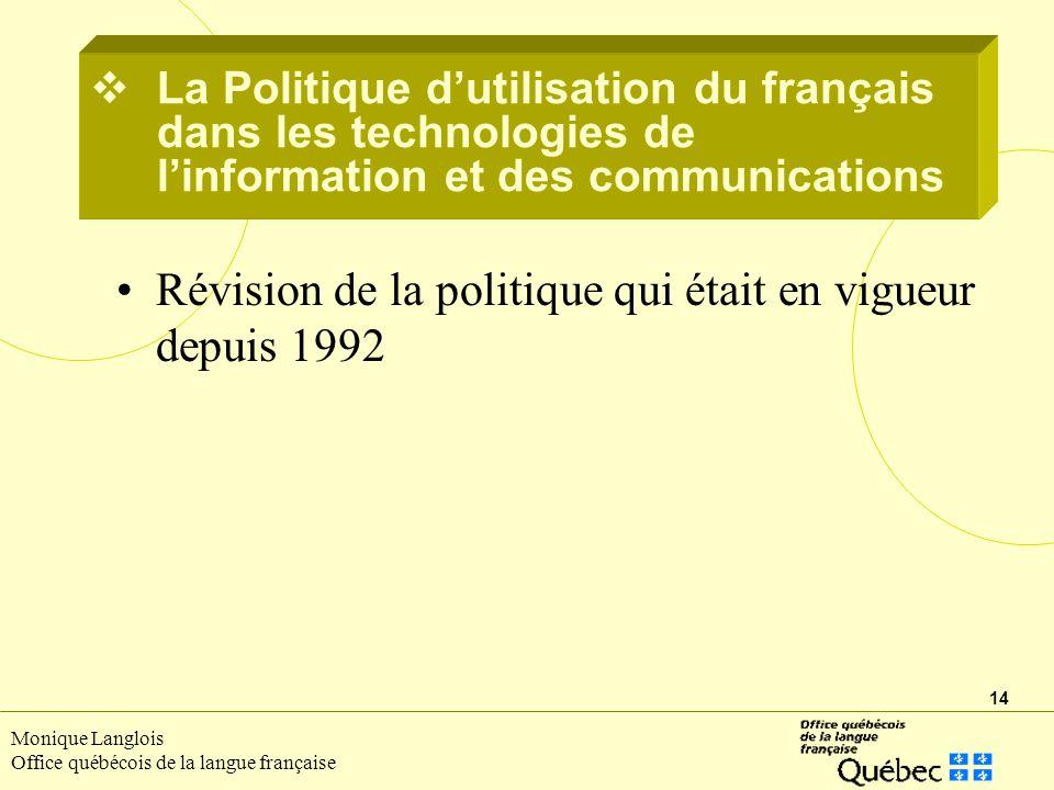 14 Monique Langlois Office québécois de la langue française La Politique dutilisation du français dans les technologies de linformation et des communications Révision de la politique qui était en vigueur depuis 1992