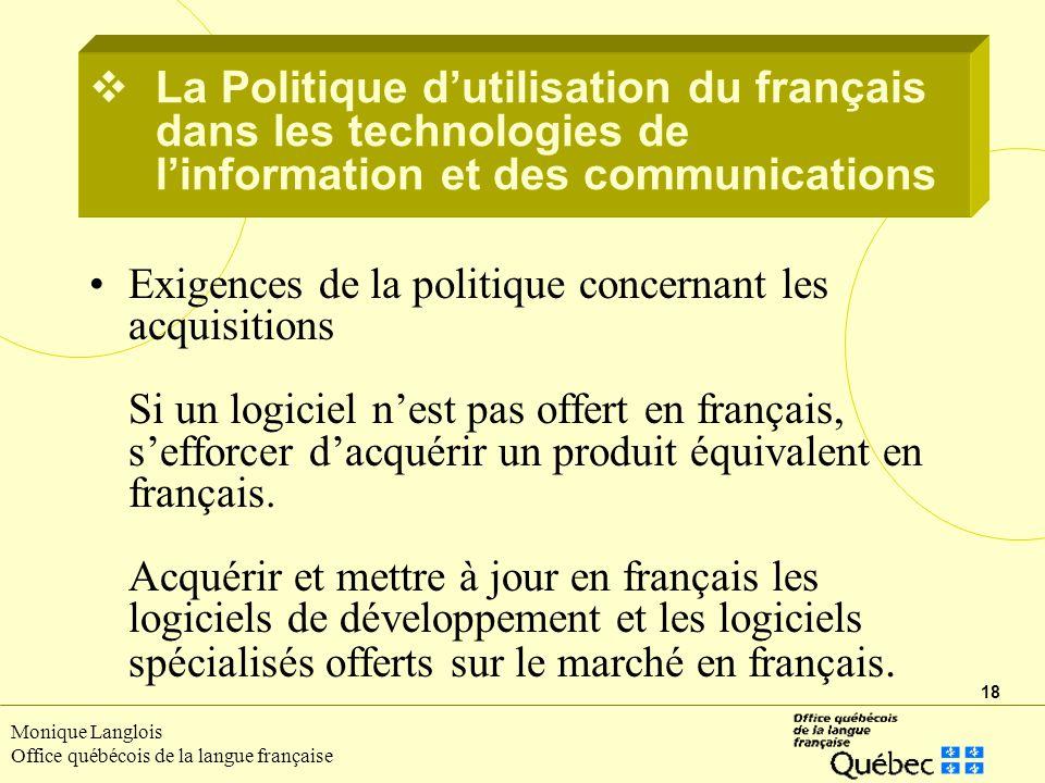 18 Monique Langlois Office québécois de la langue française Exigences de la politique concernant les acquisitions Si un logiciel nest pas offert en français, sefforcer dacquérir un produit équivalent en français.