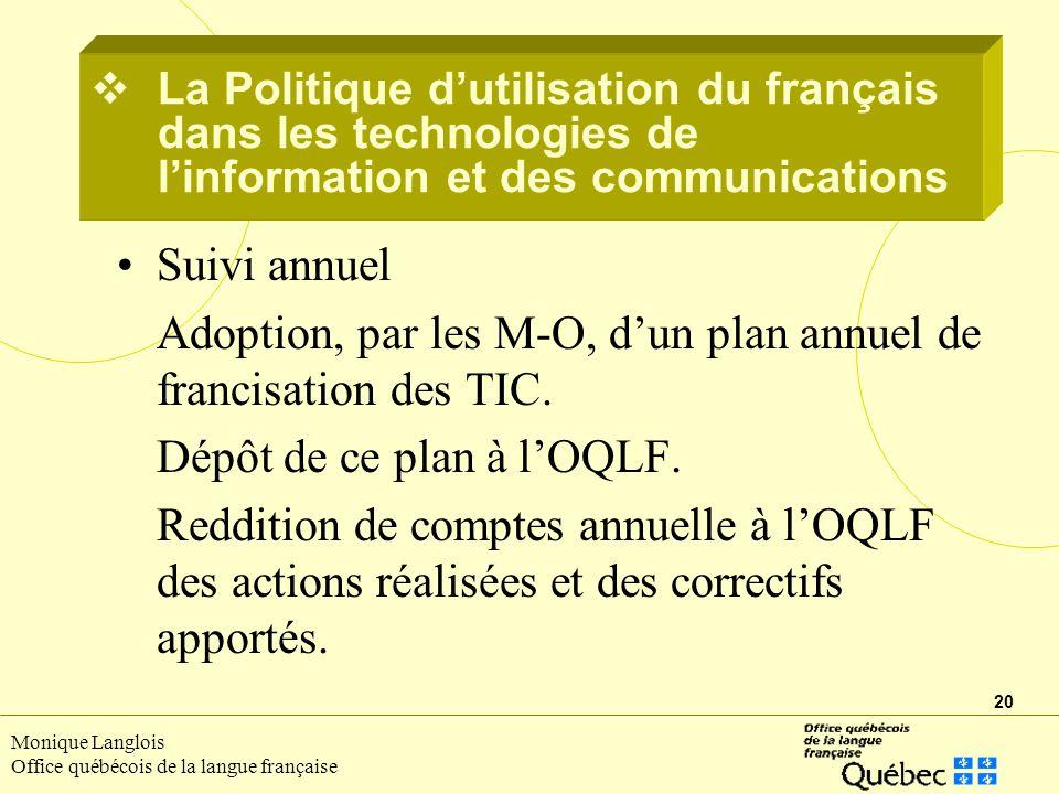 20 Monique Langlois Office québécois de la langue française Suivi annuel Adoption, par les M-O, dun plan annuel de francisation des TIC.
