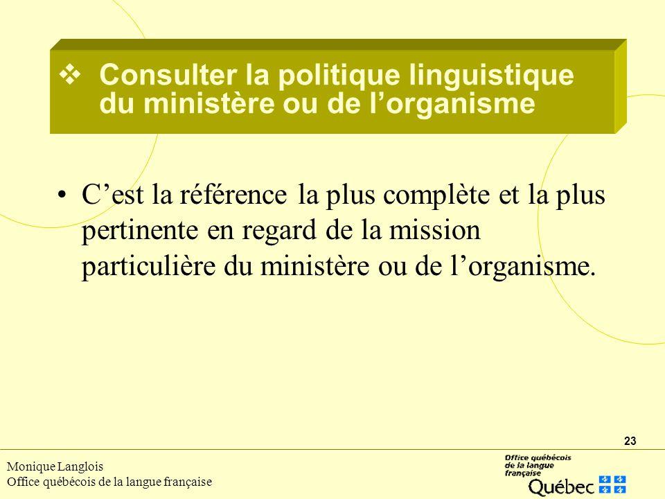 23 Monique Langlois Office québécois de la langue française Consulter la politique linguistique du ministère ou de lorganisme Cest la référence la plus complète et la plus pertinente en regard de la mission particulière du ministère ou de lorganisme.