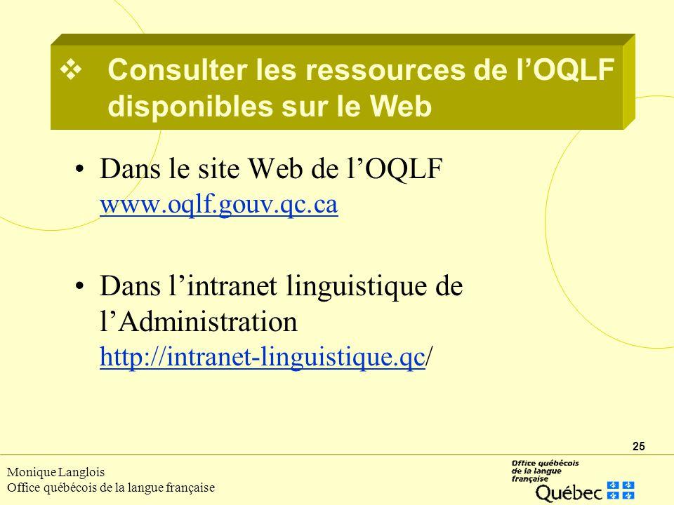 25 Monique Langlois Office québécois de la langue française Consulter les ressources de lOQLF disponibles sur le Web Dans le site Web de lOQLF www.oqlf.gouv.qc.ca www.oqlf.gouv.qc.ca Dans lintranet linguistique de lAdministration http://intranet-linguistique.qc/ http://intranet-linguistique.qc