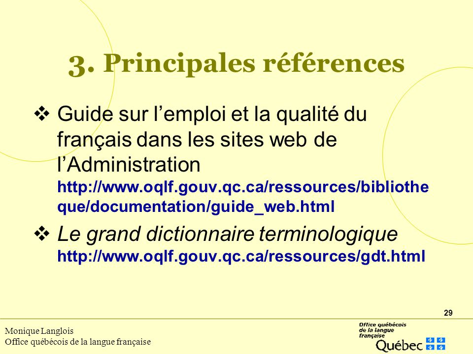 29 Monique Langlois Office québécois de la langue française Guide sur lemploi et la qualité du français dans les sites web de lAdministration http://www.oqlf.gouv.qc.ca/ressources/bibliothe que/documentation/guide_web.html Le grand dictionnaire terminologique http://www.oqlf.gouv.qc.ca/ressources/gdt.html 3.