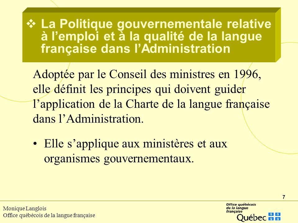 7 Monique Langlois Office québécois de la langue française Adoptée par le Conseil des ministres en 1996, elle définit les principes qui doivent guider lapplication de la Charte de la langue française dans lAdministration.
