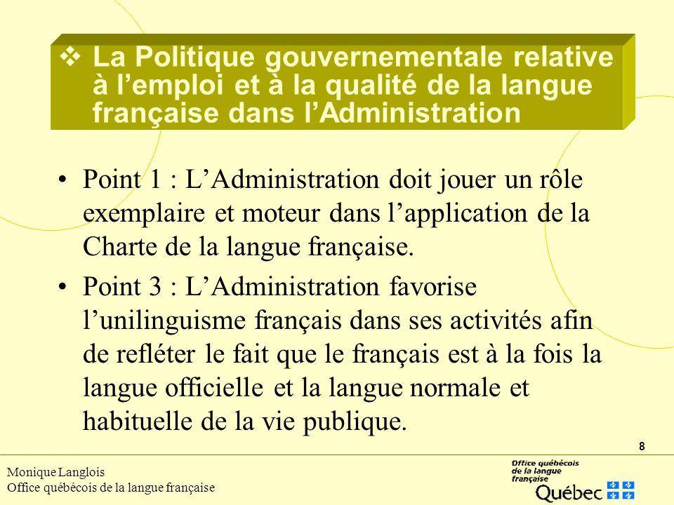 8 Monique Langlois Office québécois de la langue française Point 1 : LAdministration doit jouer un rôle exemplaire et moteur dans lapplication de la Charte de la langue française.