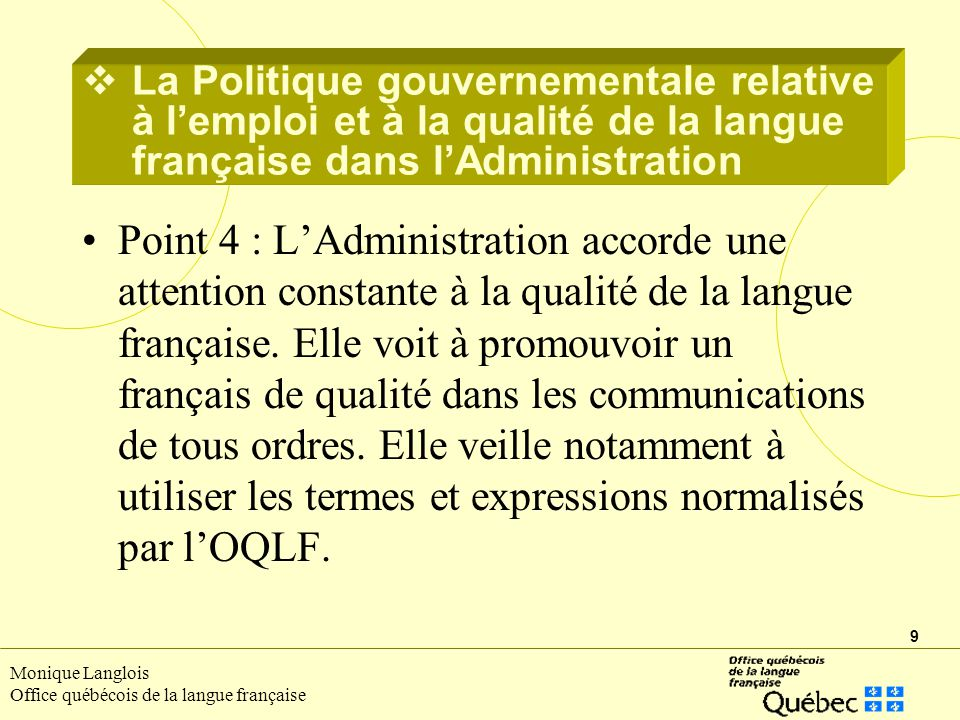 9 Monique Langlois Office québécois de la langue française Point 4 : LAdministration accorde une attention constante à la qualité de la langue françai
