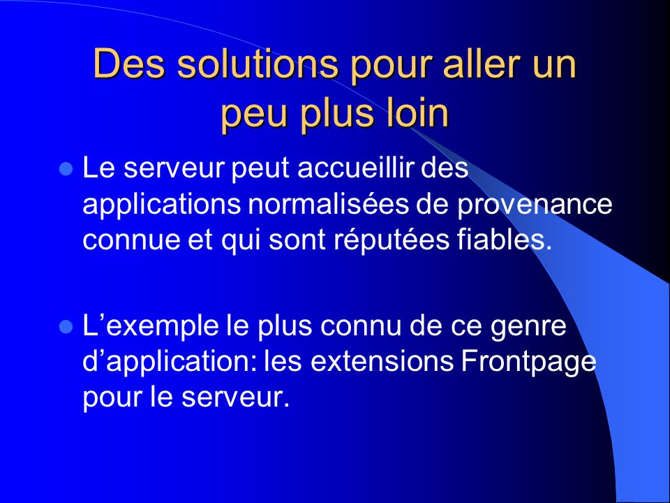 Des solutions pour aller un peu plus loin Le serveur peut accueillir des applications normalisées de provenance connue et qui sont réputées fiables. L