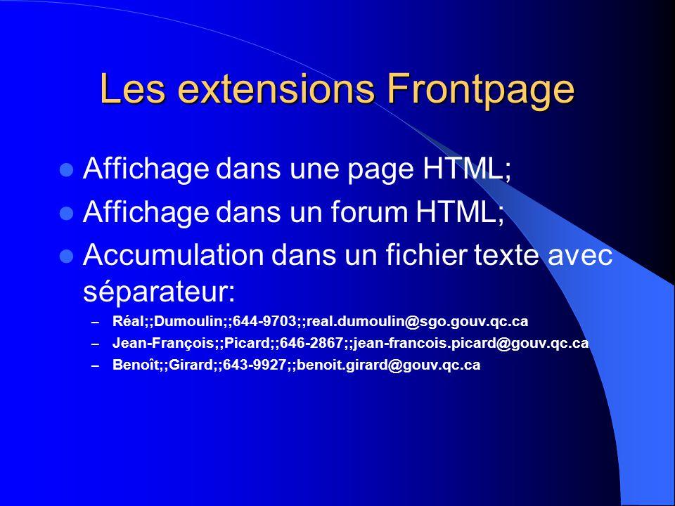 Les extensions Frontpage Affichage dans une page HTML; Affichage dans un forum HTML; Accumulation dans un fichier texte avec séparateur: – Réal;;Dumoulin;;644-9703;;real.dumoulin@sgo.gouv.qc.ca – Jean-François;;Picard;;646-2867;;jean-francois.picard@gouv.qc.ca – Benoît;;Girard;;643-9927;;benoit.girard@gouv.qc.ca