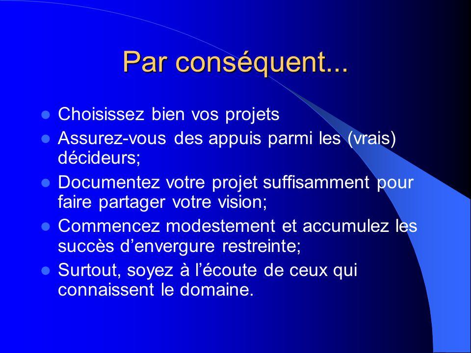 Par conséquent... Choisissez bien vos projets Assurez-vous des appuis parmi les (vrais) décideurs; Documentez votre projet suffisamment pour faire par