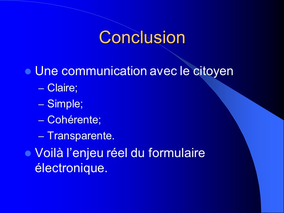Conclusion Une communication avec le citoyen – Claire; – Simple; – Cohérente; – Transparente. Voilà lenjeu réel du formulaire électronique.
