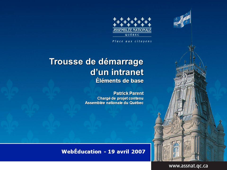 WebÉducation - 19 avril 2007 Trousse de démarrage dun intranet Trousse de démarrage dun intranet Éléments de base Patrick Parent Chargé de projet contenu Assemblée nationale du Québec