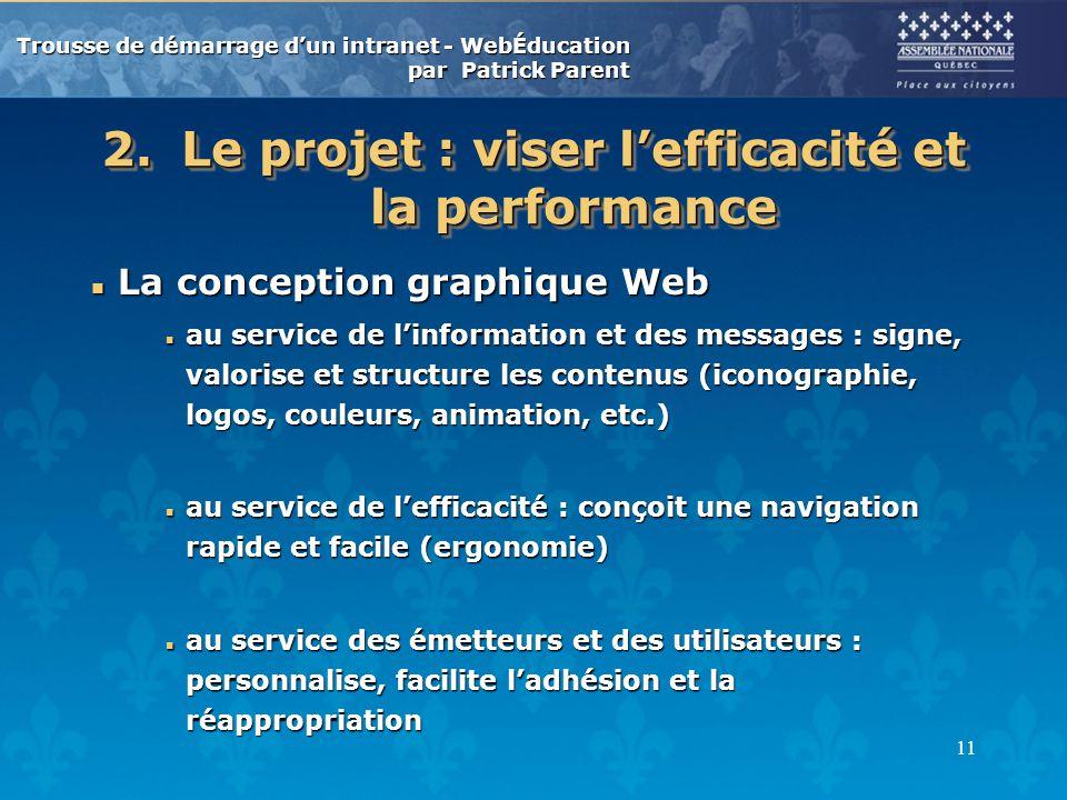 Trousse de démarrage dun intranet - WebÉducation par Patrick Parent 11 2.Le projet : viser lefficacité et la performance n La conception graphique Web