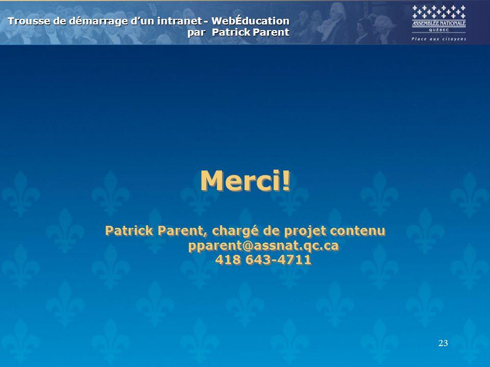 Trousse de démarrage dun intranet - WebÉducation par Patrick Parent 23 Merci! Patrick Parent, chargé de projet contenu pparent@assnat.qc.ca 418 643-47