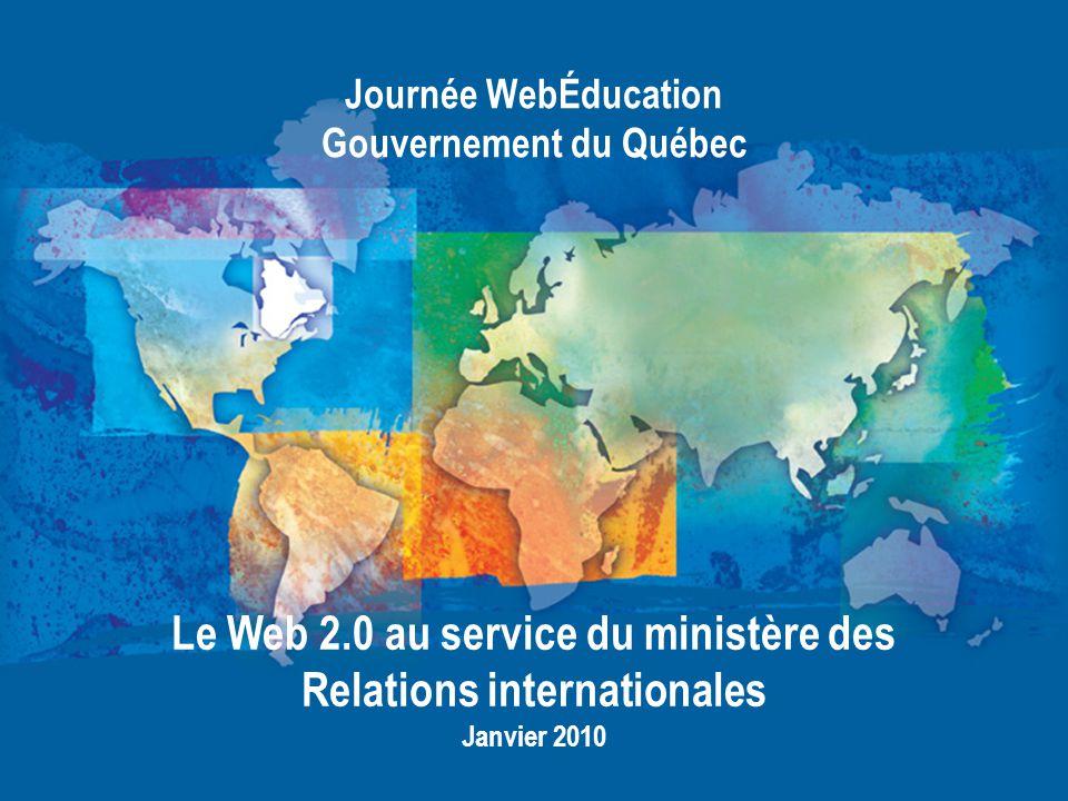 Journée WebÉducation Gouvernement du Québec Janvier 2010 Le Web 2.0 au service du ministère des Relations internationales