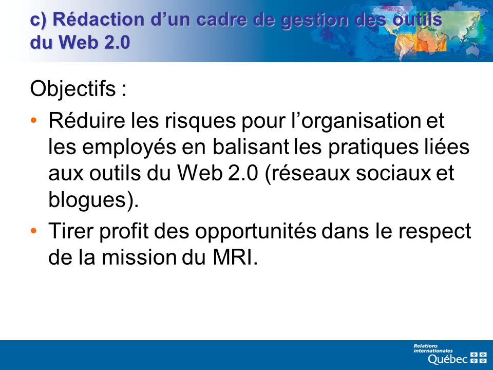 c) Rédaction dun cadre de gestion des outils du Web 2.0 Objectifs : Réduire les risques pour lorganisation et les employés en balisant les pratiques liées aux outils du Web 2.0 (réseaux sociaux et blogues).