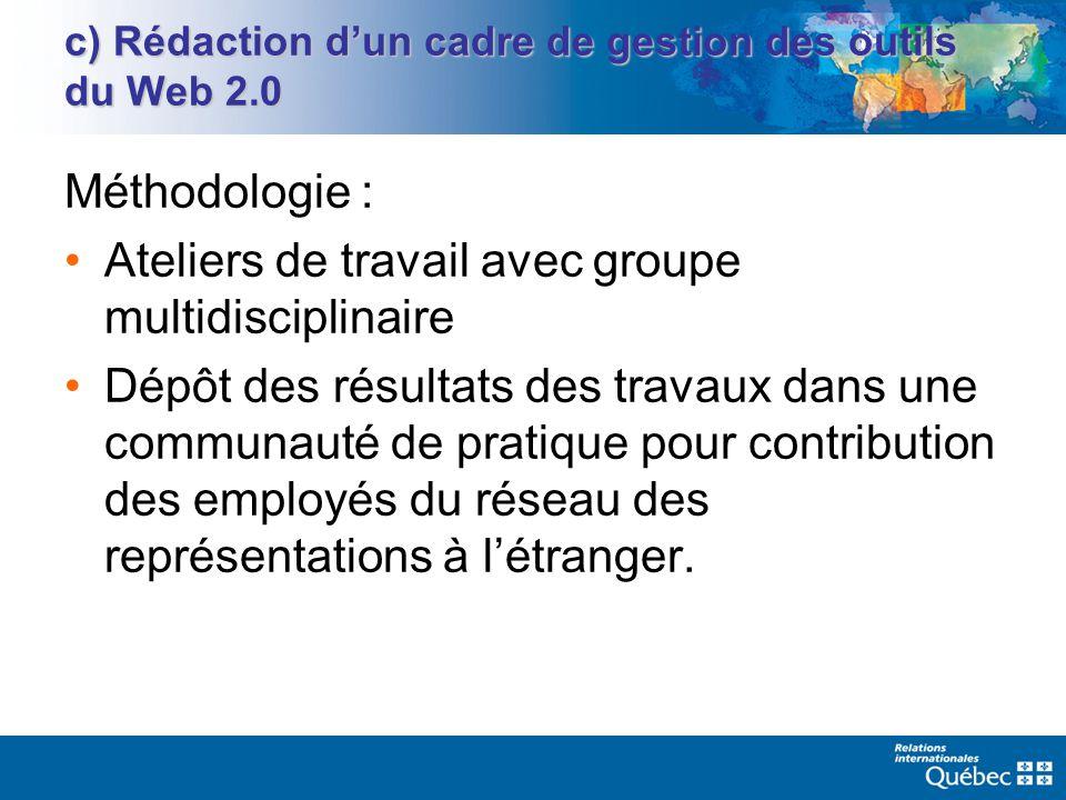 c) Rédaction dun cadre de gestion des outils du Web 2.0 Méthodologie : Ateliers de travail avec groupe multidisciplinaire Dépôt des résultats des travaux dans une communauté de pratique pour contribution des employés du réseau des représentations à létranger.