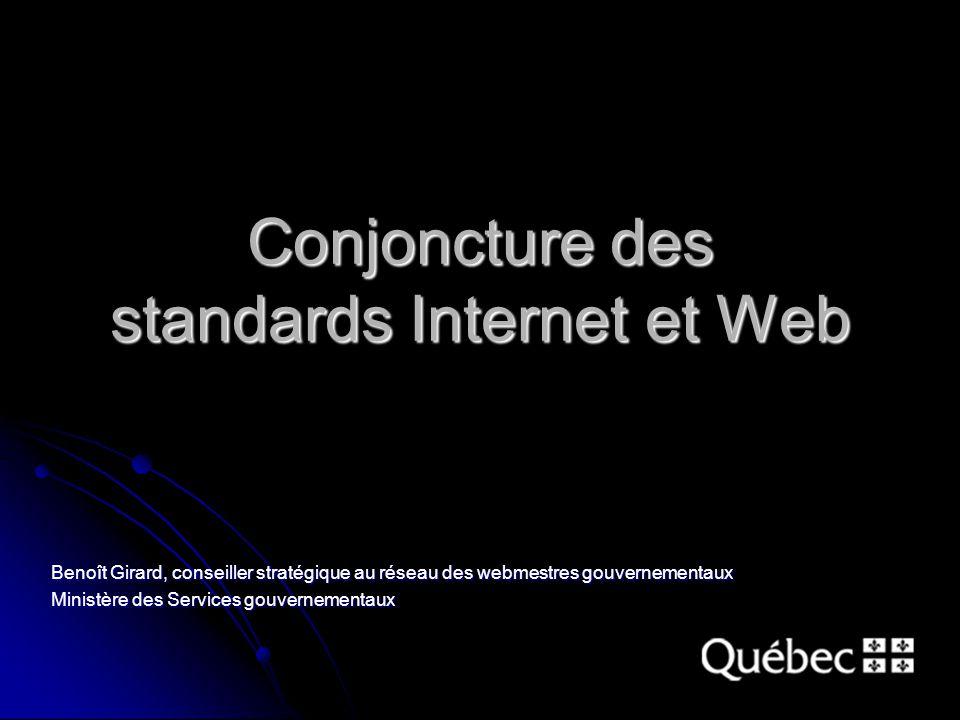 Conjoncture des standards Internet et Web Benoît Girard, conseiller stratégique au réseau des webmestres gouvernementaux Ministère des Services gouvernementaux