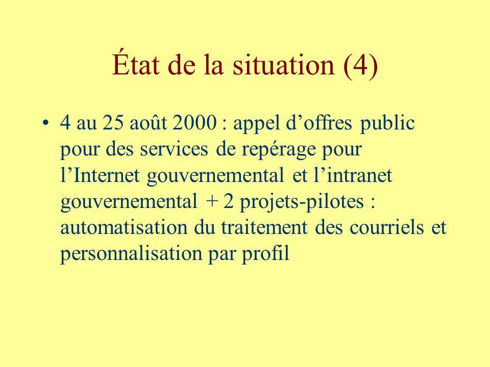État de la situation (4) 4 au 25 août 2000 : appel doffres public pour des services de repérage pour lInternet gouvernemental et lintranet gouvernemental + 2 projets-pilotes : automatisation du traitement des courriels et personnalisation par profil