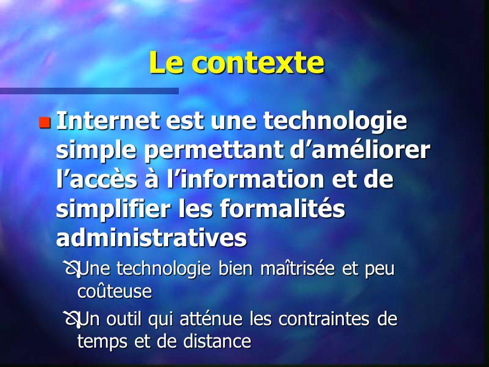 Le contexte n Internet est une technologie simple permettant daméliorer laccès à linformation et de simplifier les formalités administratives ÔUne technologie bien maîtrisée et peu coûteuse ÔUn outil qui atténue les contraintes de temps et de distance