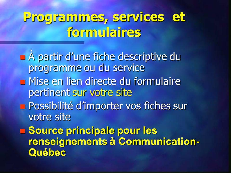 Programmes, services et formulaires n À partir dune fiche descriptive du programme ou du service n Mise en lien directe du formulaire pertinent sur votre site n Possibilité dimporter vos fiches sur votre site n Source principale pour les renseignements à Communication- Québec