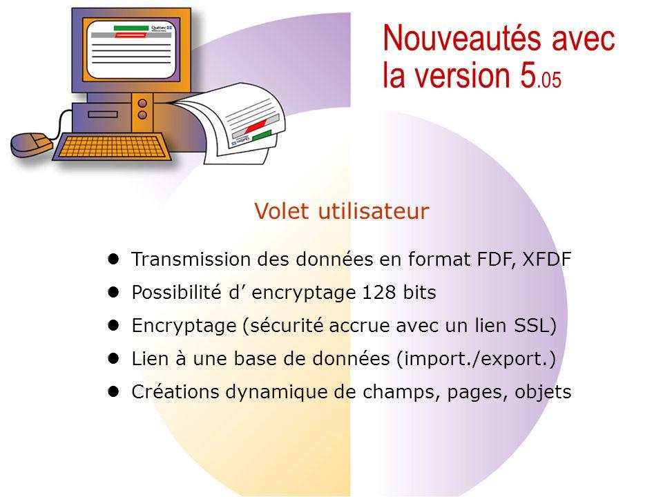 Nouveautés avec la version 5.05 Transmission des données en format FDF, XFDF Possibilité d encryptage 128 bits Encryptage (sécurité accrue avec un lien SSL) Lien à une base de données (import./export.) Créations dynamique de champs, pages, objets Volet utilisateur