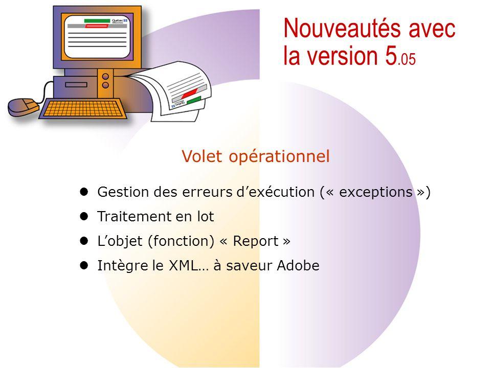 Nouveautés avec la version 5.05 Gestion des erreurs dexécution (« exceptions ») Traitement en lot Lobjet (fonction) « Report » Intègre le XML… à saveur Adobe Volet opérationnel